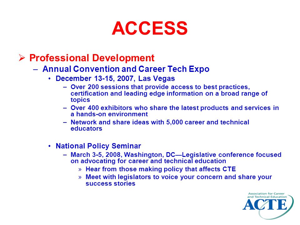 ACCESS  Publications –Techniques magazine Monthly award-winning magazine that includes in-depth coverage of CTE How-to articles that cover best practices help you implement the programs you are reading about Articles on the latest products and services let you know what's coming and how to use these tools –Career Tech Update (CTU) Free daily electronic newsletter delivered to your in-box Easy access to the latest news in education, career tech education and workforce development, regional and local education programs, case studies, and valuable resources with links that allow you to learn more ACTE Legislative Update.