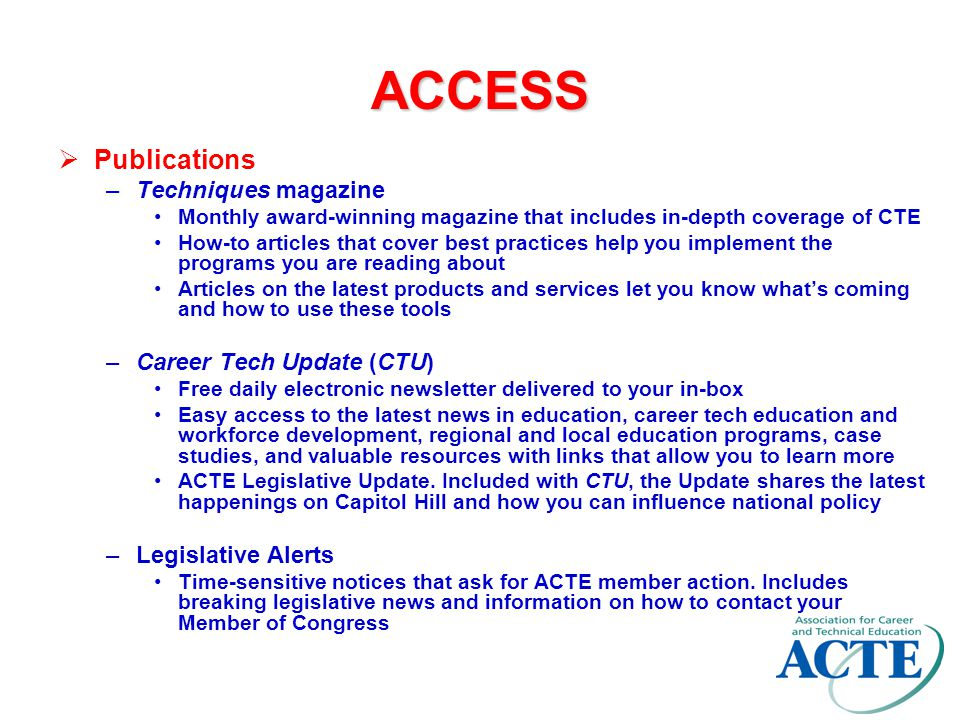 ACCESS ACTE's Web site—www.acteonline.org –Networking Best Practices Research Clearinghouse Communities of Practice Career center where you can fill or post job openings Online information is broken down by division, region and state to make it easy for you to access what you need –Resources Discounts when you shop online for books, brochures and CTE Week materials Valuable information through links and searchable archives of ACTE publications Podcast interviews with leaders and innovators in education