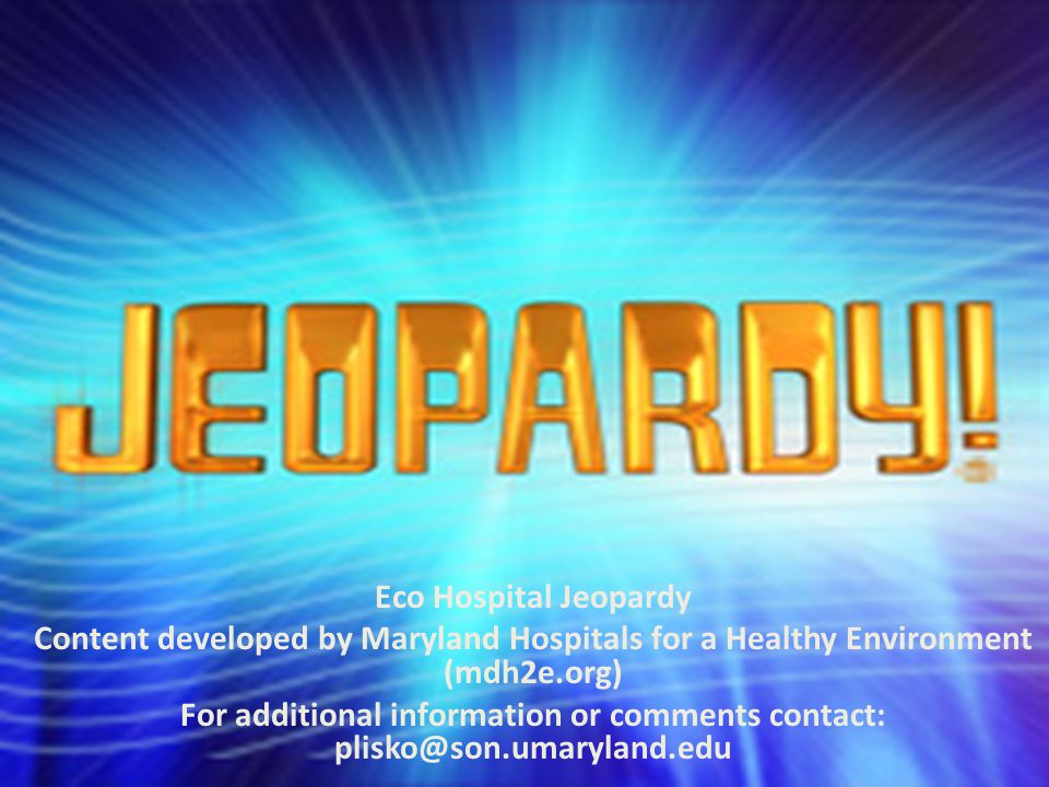 Eco Hospital Jeopardy Content developed by Maryland Hospitals for a Healthy Environment (mdh2e.org) For additional information or comments contact: plisko@son.umaryland.edu