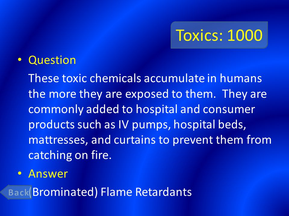 Toxics: 1000 Question These toxic chemicals accumulate in humans the more they are exposed to them.