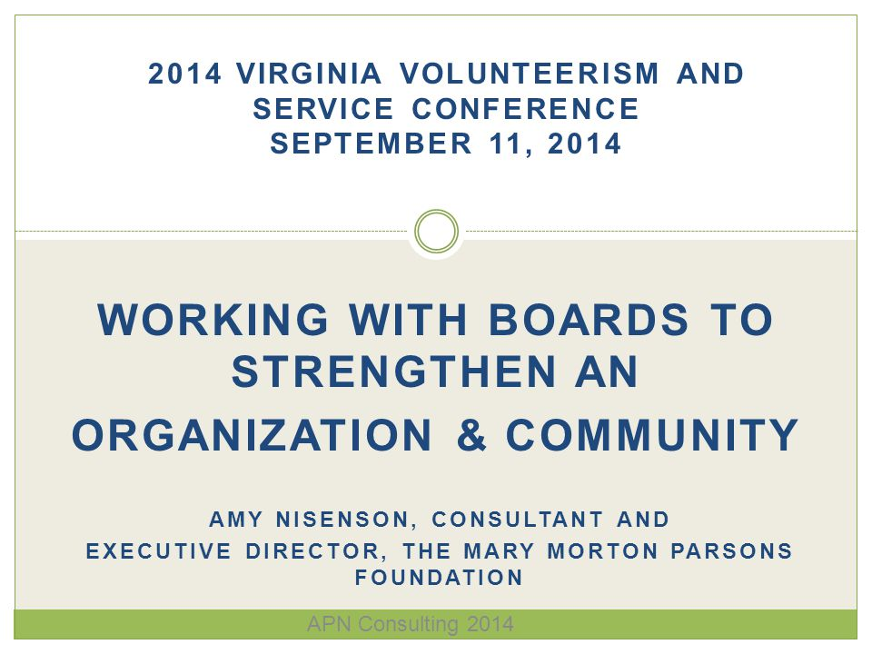 WORKING WITH BOARDS TO STRENGTHEN AN ORGANIZATION & COMMUNITY AMY NISENSON, CONSULTANT AND EXECUTIVE DIRECTOR, THE MARY MORTON PARSONS FOUNDATION 2014