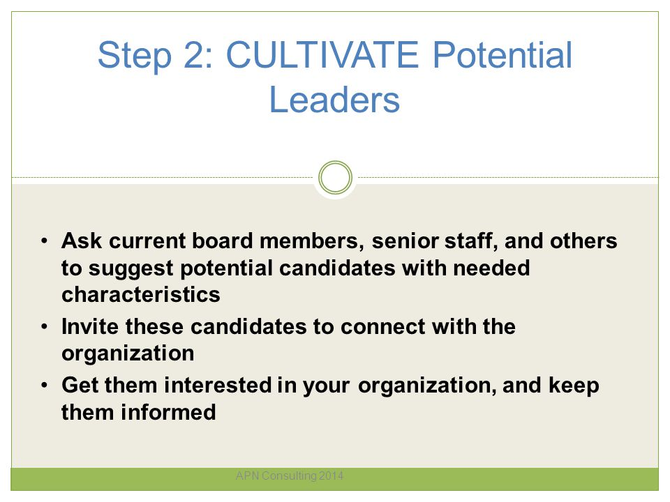 Step 2: CULTIVATE Potential Leaders APN Consulting 2014 Ask current board members, senior staff, and others to suggest potential candidates with neede