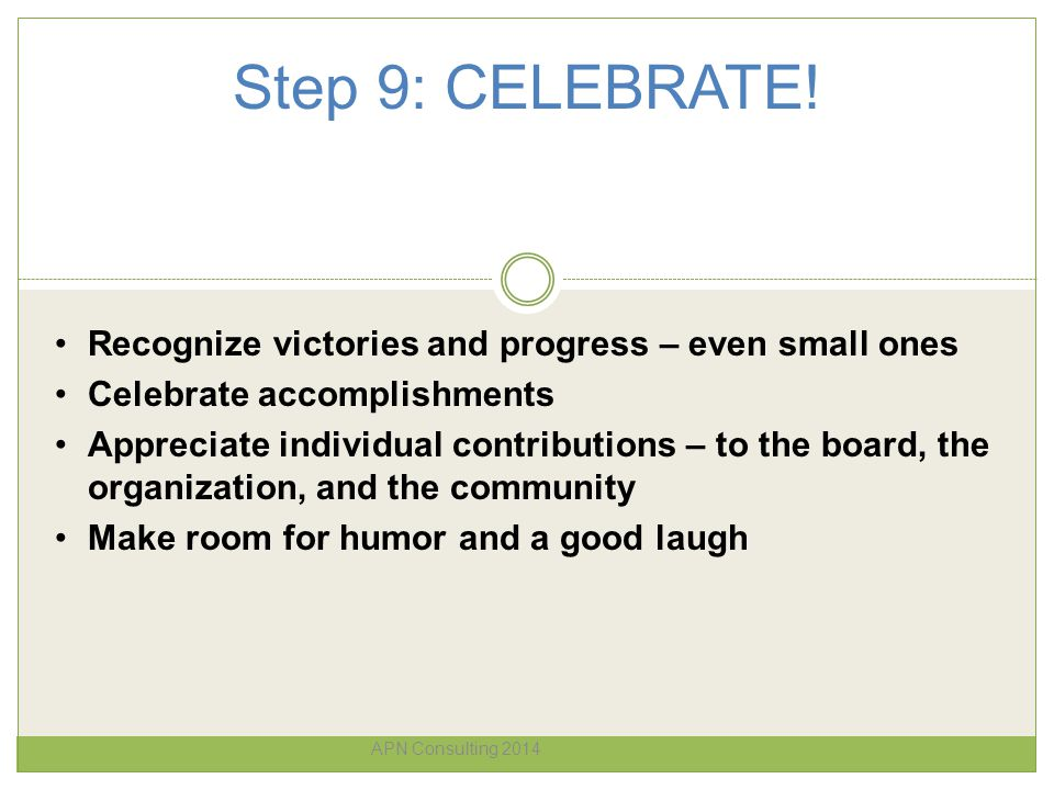 Step 9: CELEBRATE! APN Consulting 2014 Recognize victories and progress – even small ones Celebrate accomplishments Appreciate individual contribution