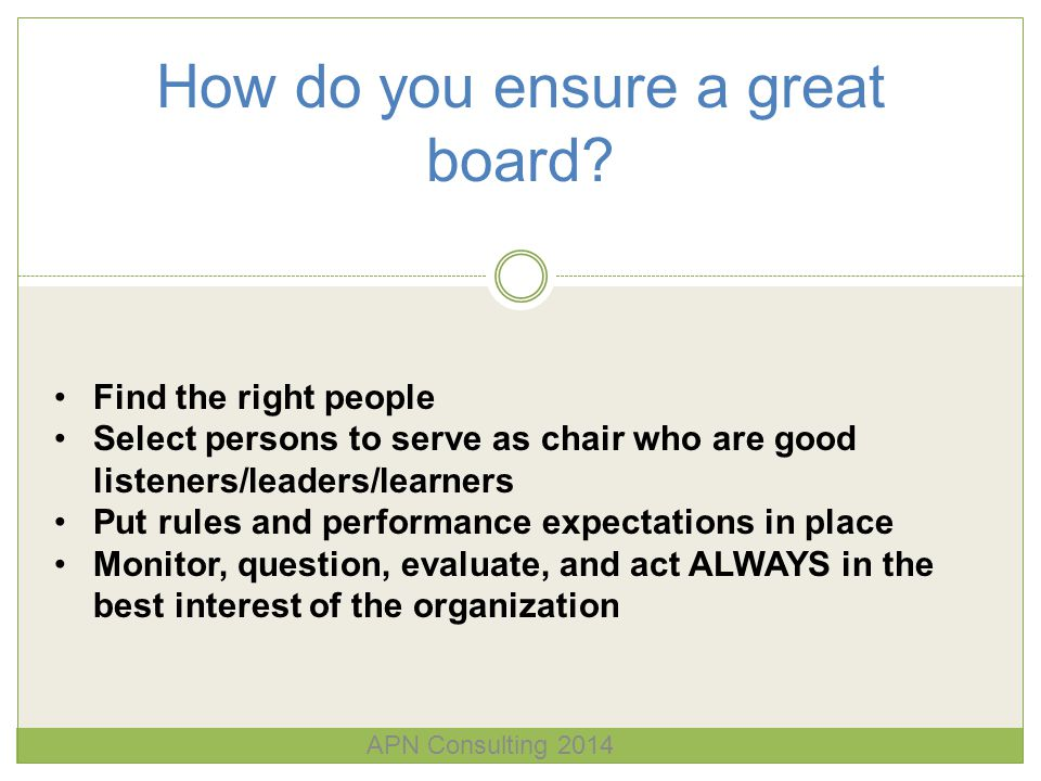How do you ensure a great board? APN Consulting 2014 Find the right people Select persons to serve as chair who are good listeners/leaders/learners Pu