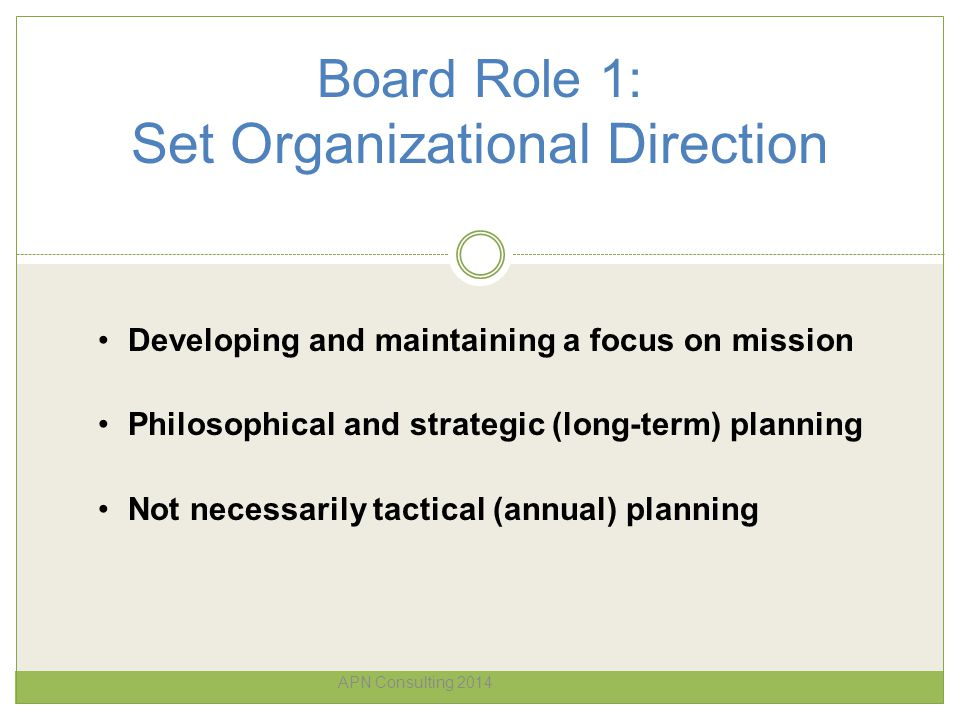 Board Role 1: Set Organizational Direction APN Consulting 2014 Developing and maintaining a focus on mission Philosophical and strategic (long-term) p