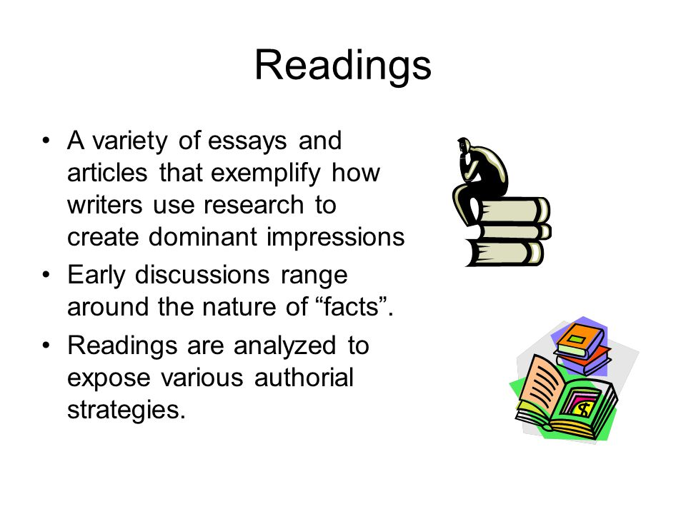 Readings A variety of essays and articles that exemplify how writers use research to create dominant impressions Early discussions range around the na