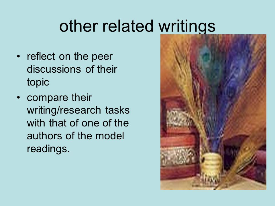 other related writings reflect on the peer discussions of their topic compare their writing/research tasks with that of one of the authors of the model readings.