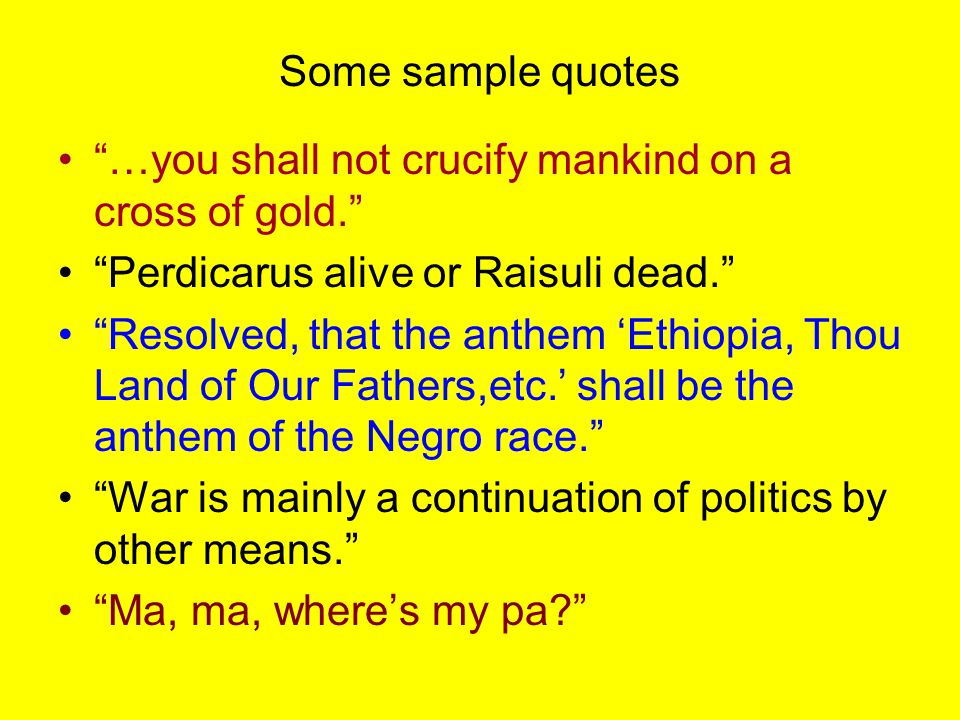 """Some sample quotes """"…you shall not crucify mankind on a cross of gold."""" """"Perdicarus alive or Raisuli dead."""" """"Resolved, that the anthem 'Ethiopia, Thou"""