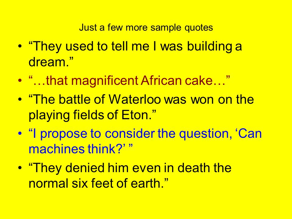 Just a few more sample quotes They used to tell me I was building a dream. …that magnificent African cake… The battle of Waterloo was won on the playing fields of Eton. I propose to consider the question, 'Can machines think ' They denied him even in death the normal six feet of earth.