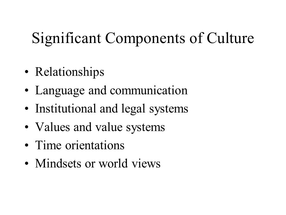 Significant Components of Culture Relationships Language and communication Institutional and legal systems Values and value systems Time orientations Mindsets or world views