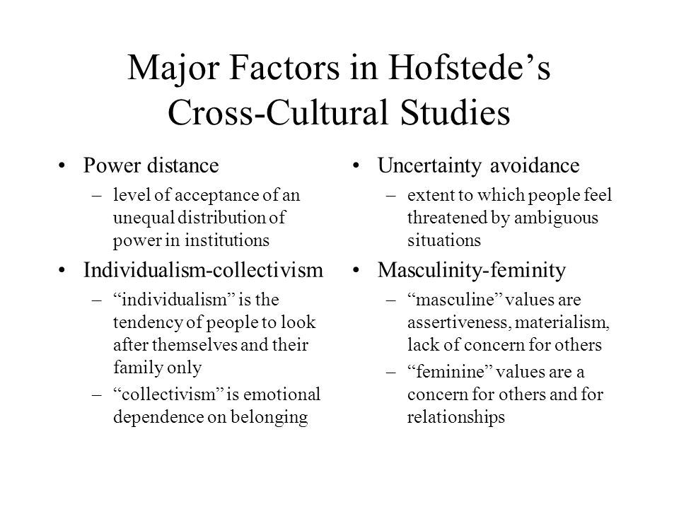 Major Factors in Hofstede's Cross-Cultural Studies Power distance –level of acceptance of an unequal distribution of power in institutions Individualism-collectivism – individualism is the tendency of people to look after themselves and their family only – collectivism is emotional dependence on belonging Uncertainty avoidance –extent to which people feel threatened by ambiguous situations Masculinity-feminity – masculine values are assertiveness, materialism, lack of concern for others – feminine values are a concern for others and for relationships