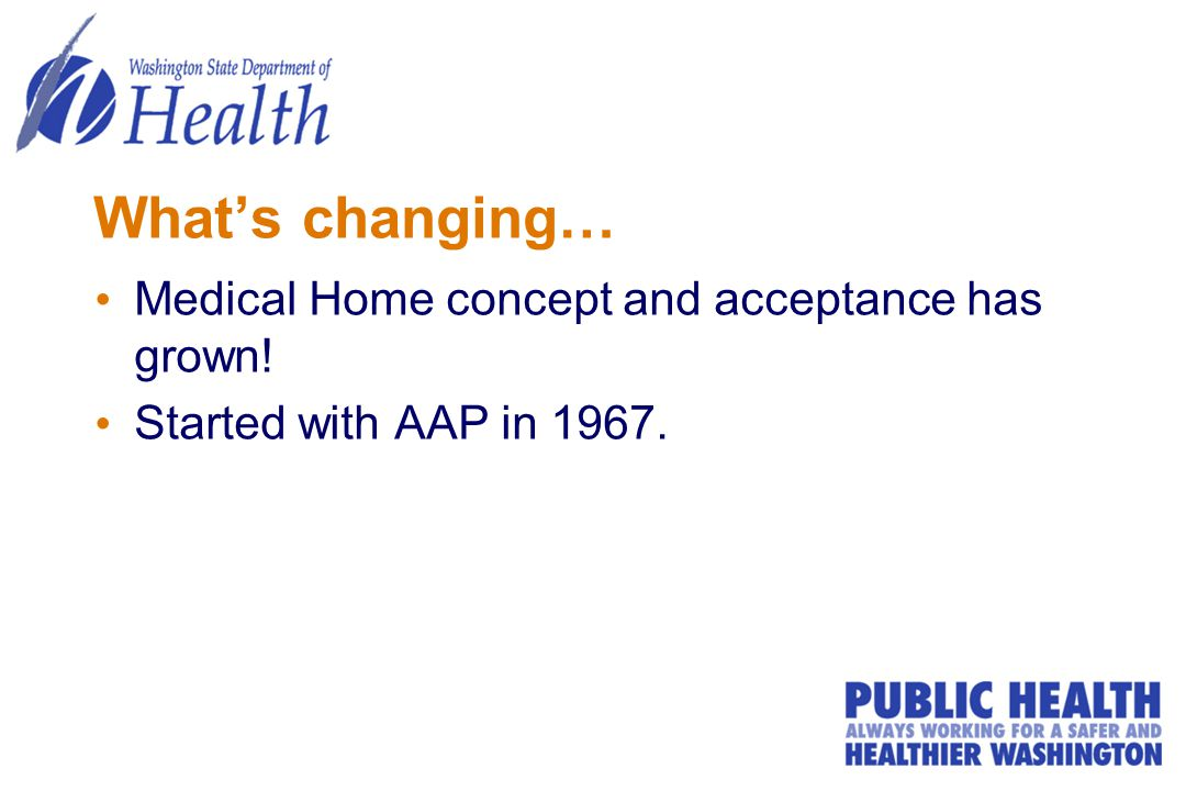 What's changing… Medical Home concept and acceptance has grown! Started with AAP in 1967.
