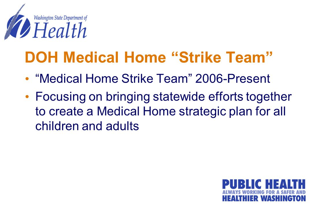 DOH Medical Home Strike Team Medical Home Strike Team 2006-Present Focusing on bringing statewide efforts together to create a Medical Home strategic plan for all children and adults