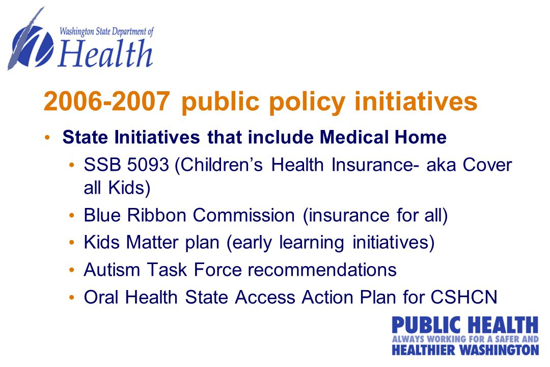 2006-2007 public policy initiatives State Initiatives that include Medical Home SSB 5093 (Children's Health Insurance- aka Cover all Kids) Blue Ribbon Commission (insurance for all) Kids Matter plan (early learning initiatives) Autism Task Force recommendations Oral Health State Access Action Plan for CSHCN