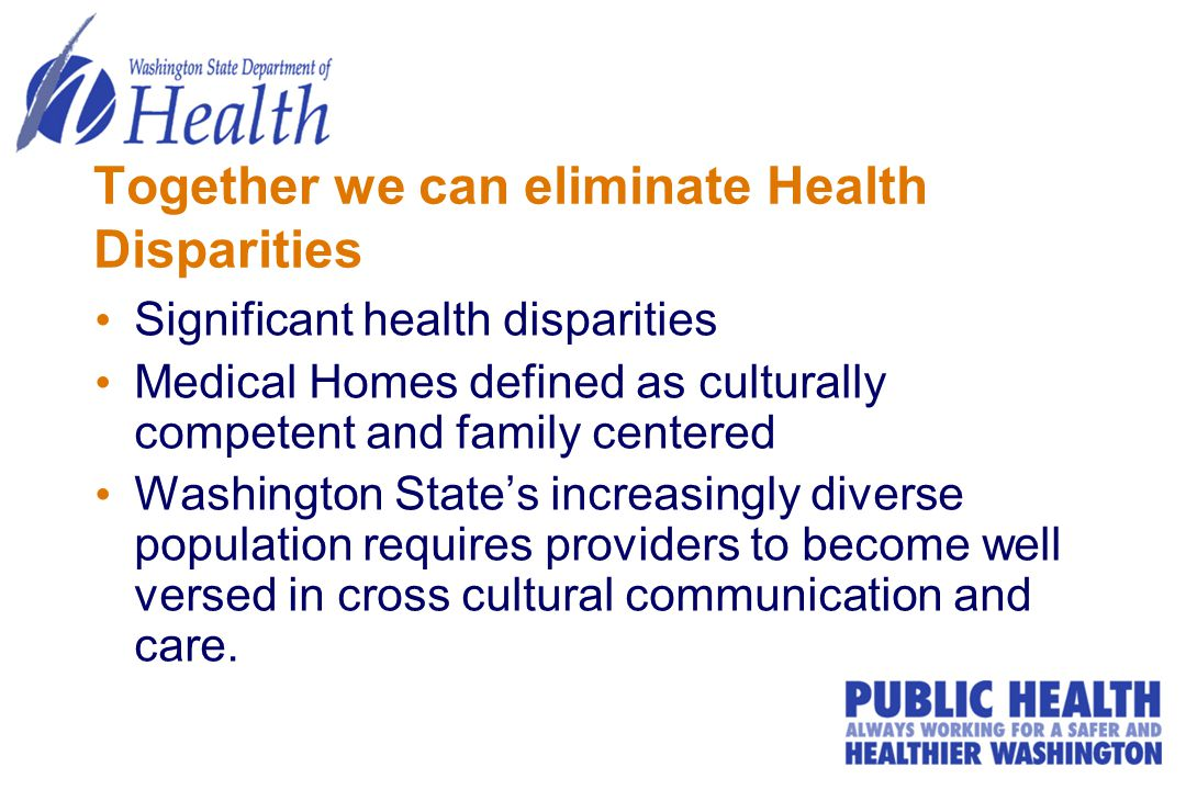Together we can eliminate Health Disparities Significant health disparities Medical Homes defined as culturally competent and family centered Washington State's increasingly diverse population requires providers to become well versed in cross cultural communication and care.