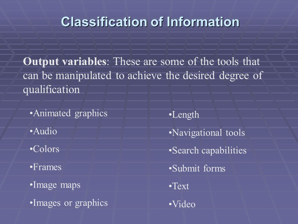 Classification of Information Output variables: These are some of the tools that can be manipulated to achieve the desired degree of qualification Animated graphics Audio Colors Frames Image maps Images or graphics Length Navigational tools Search capabilities Submit forms Text Video