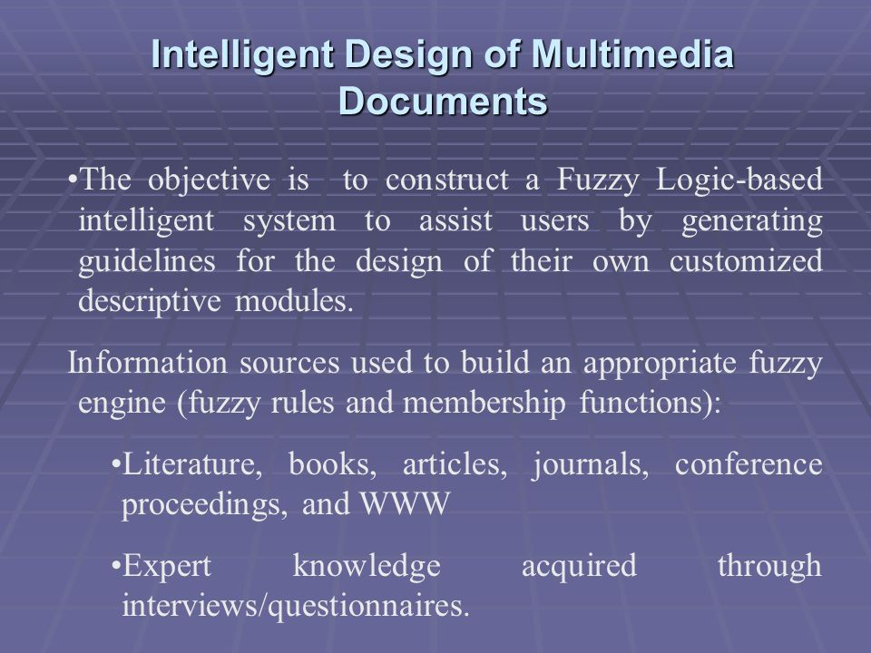 Intelligent Design of Multimedia Documents The objective is to construct a Fuzzy Logic-based intelligent system to assist users by generating guidelines for the design of their own customized descriptive modules.