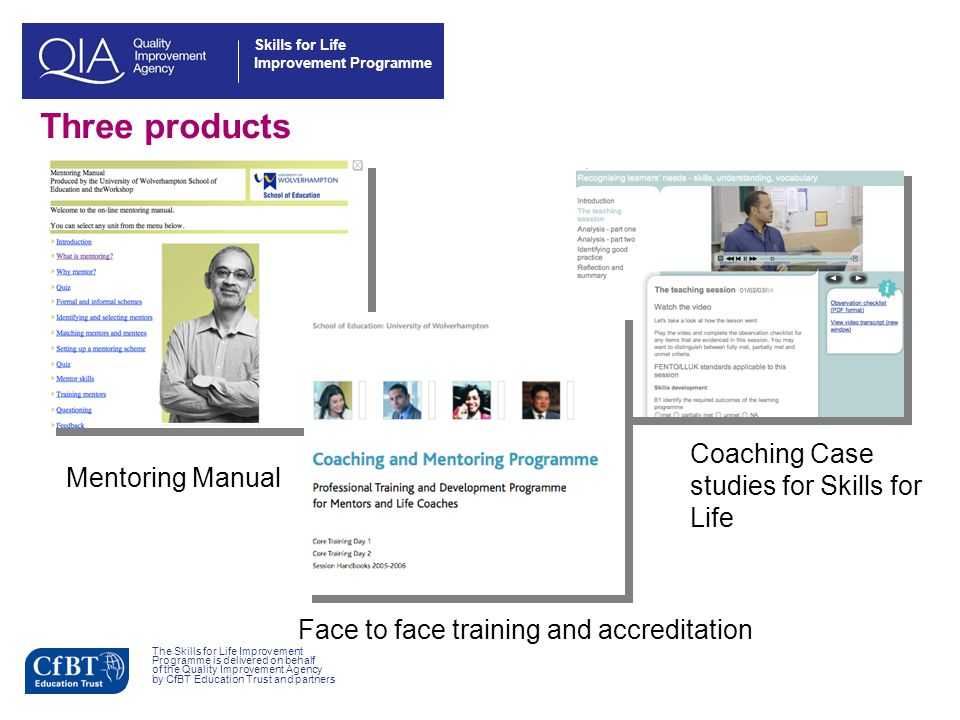 Skills for Life Improvement Programme Three products The Skills for Life Improvement Programme is delivered on behalf of the Quality Improvement Agency by CfBT Education Trust and partners Mentoring Manual Face to face training and accreditation Coaching Case studies for Skills for Life