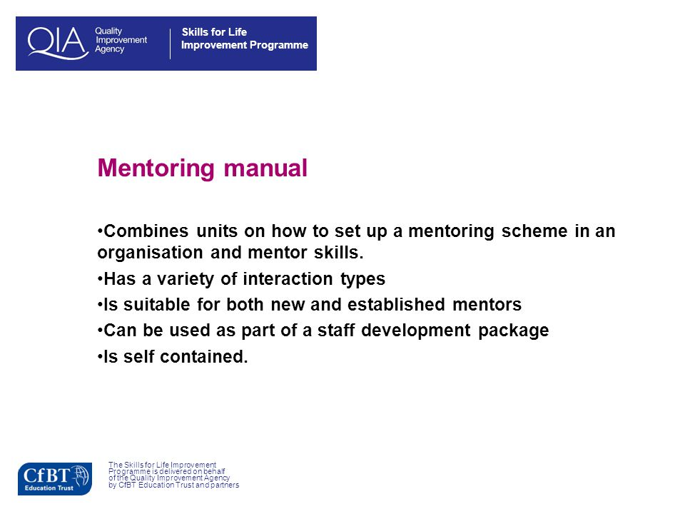 Skills for Life Improvement Programme Mentoring manual Combines units on how to set up a mentoring scheme in an organisation and mentor skills.