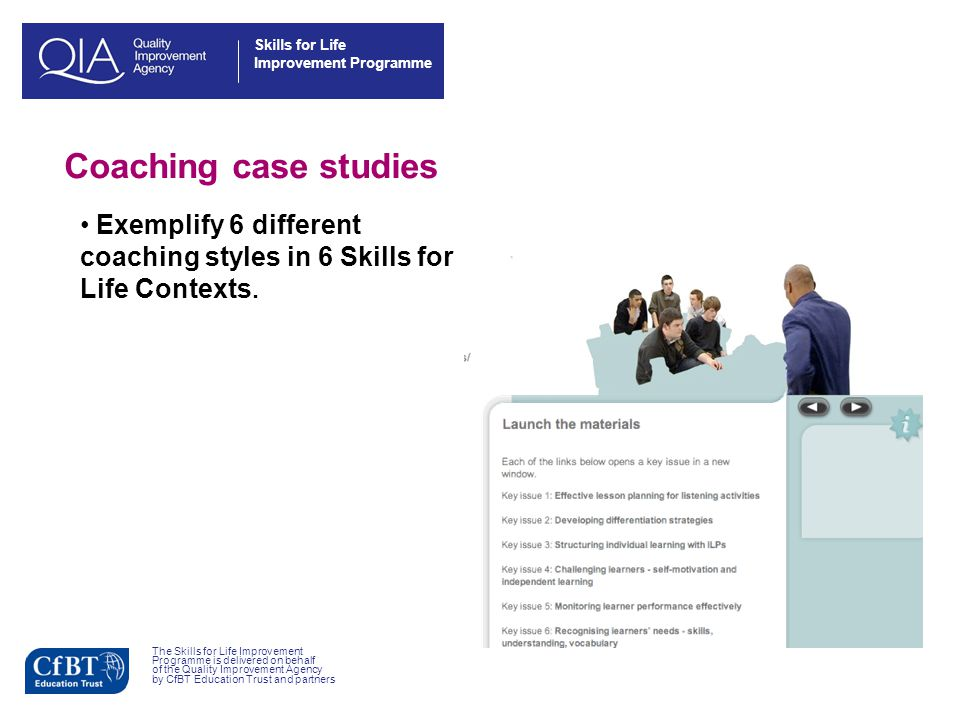 Skills for Life Improvement Programme The Skills for Life Improvement Programme is delivered on behalf of the Quality Improvement Agency by CfBT Education Trust and partners Coaching case studies Exemplify 6 different coaching styles in 6 Skills for Life Contexts.