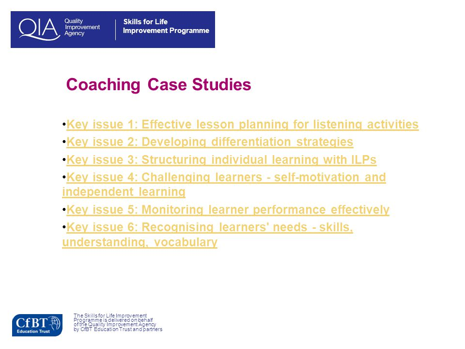 Skills for Life Improvement Programme Structure Video observation of a lesson Identify coaching points See a coaching style in action Apply the coaching style to a situation Watch a good practitioner video The Skills for Life Improvement Programme is delivered on behalf of the Quality Improvement Agency by CfBT Education Trust and partners