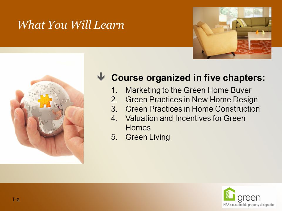 Slide header copy What You Will Learn  Course organized in five chapters: 1.Marketing to the Green Home Buyer 2.Green Practices in New Home Design 3.Green Practices in Home Construction 4.Valuation and Incentives for Green Homes 5.Green Living I-2