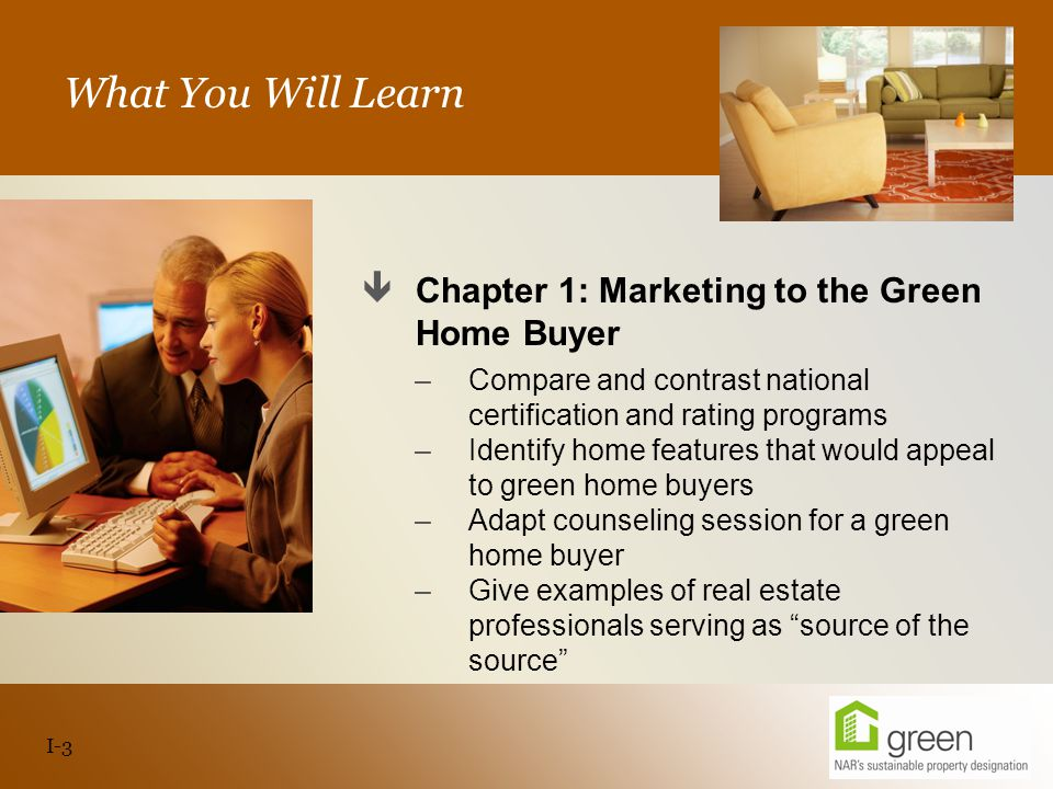 Slide header copy What You Will Learn  Chapter 1: Marketing to the Green Home Buyer –Compare and contrast national certification and rating programs –Identify home features that would appeal to green home buyers –Adapt counseling session for a green home buyer –Give examples of real estate professionals serving as source of the source I-3