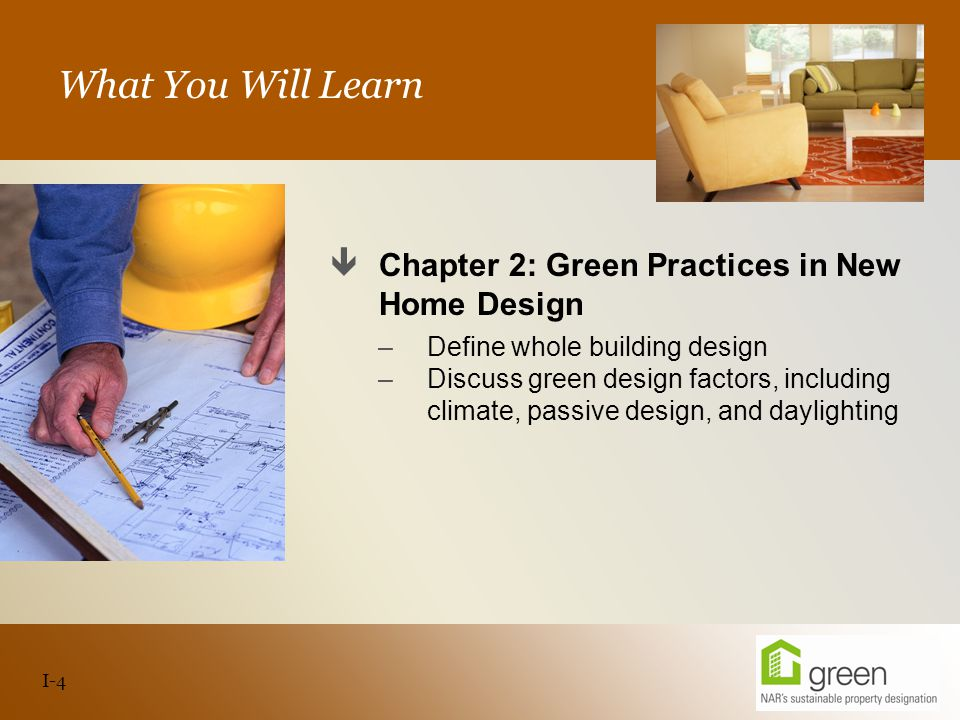 Slide header copy What You Will Learn  Chapter 2: Green Practices in New Home Design –Define whole building design –Discuss green design factors, including climate, passive design, and daylighting I-4