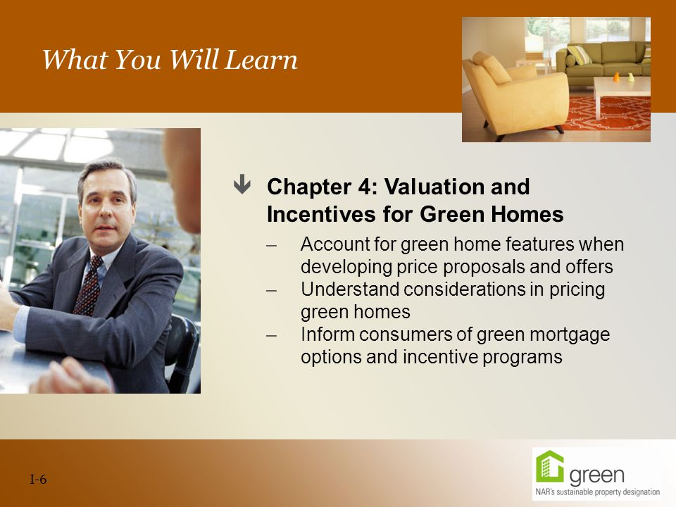 Slide header copy What You Will Learn  Chapter 4: Valuation and Incentives for Green Homes –Account for green home features when developing price proposals and offers –Understand considerations in pricing green homes –Inform consumers of green mortgage options and incentive programs I-6
