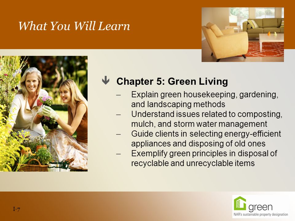 Slide header copy What You Will Learn  Chapter 5: Green Living –Explain green housekeeping, gardening, and landscaping methods –Understand issues related to composting, mulch, and storm water management –Guide clients in selecting energy-efficient appliances and disposing of old ones –Exemplify green principles in disposal of recyclable and unrecyclable items I-7