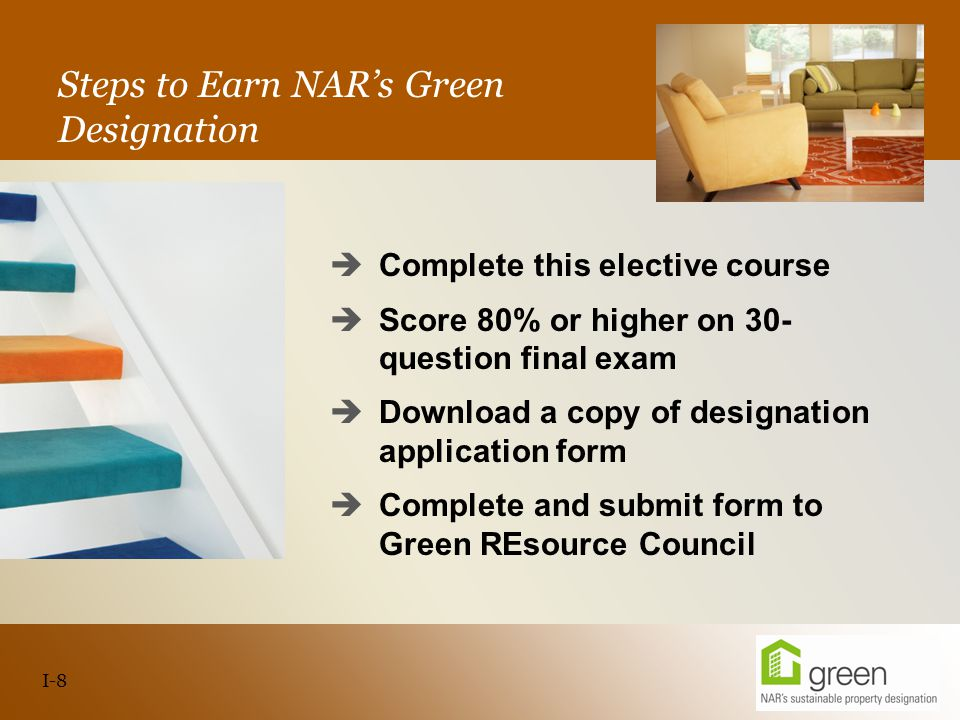 Slide header copy Steps to Earn NAR's Green Designation  Complete this elective course  Score 80% or higher on 30- question final exam  Download a copy of designation application form  Complete and submit form to Green REsource Council I-8