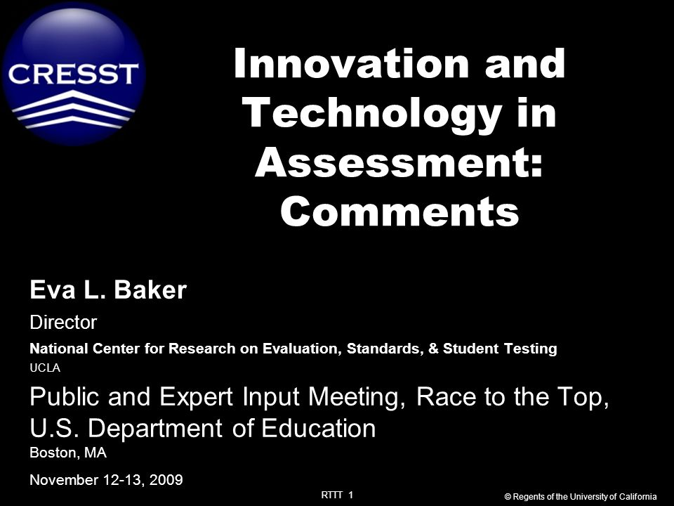 RTTT 1 Innovation and Technology in Assessment: Comments Eva L. Baker Director National Center for Research on Evaluation, Standards, & Student Testin