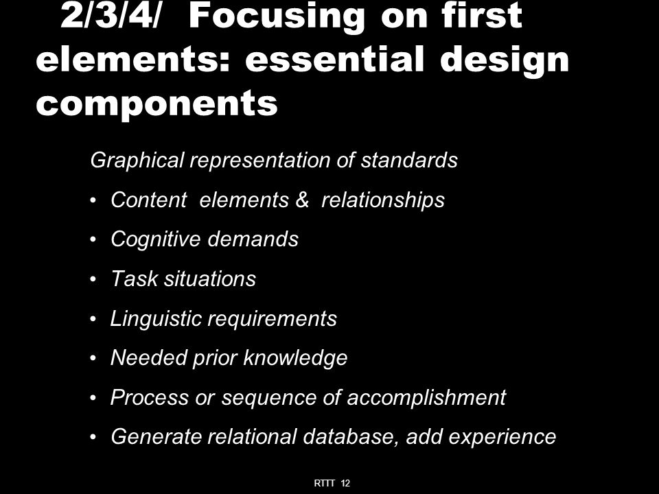 RTTT 12 2/3/4/ Focusing on first elements: essential design components Graphical representation of standards Content elements & relationships Cognitive demands Task situations Linguistic requirements Needed prior knowledge Process or sequence of accomplishment Generate relational database, add experience
