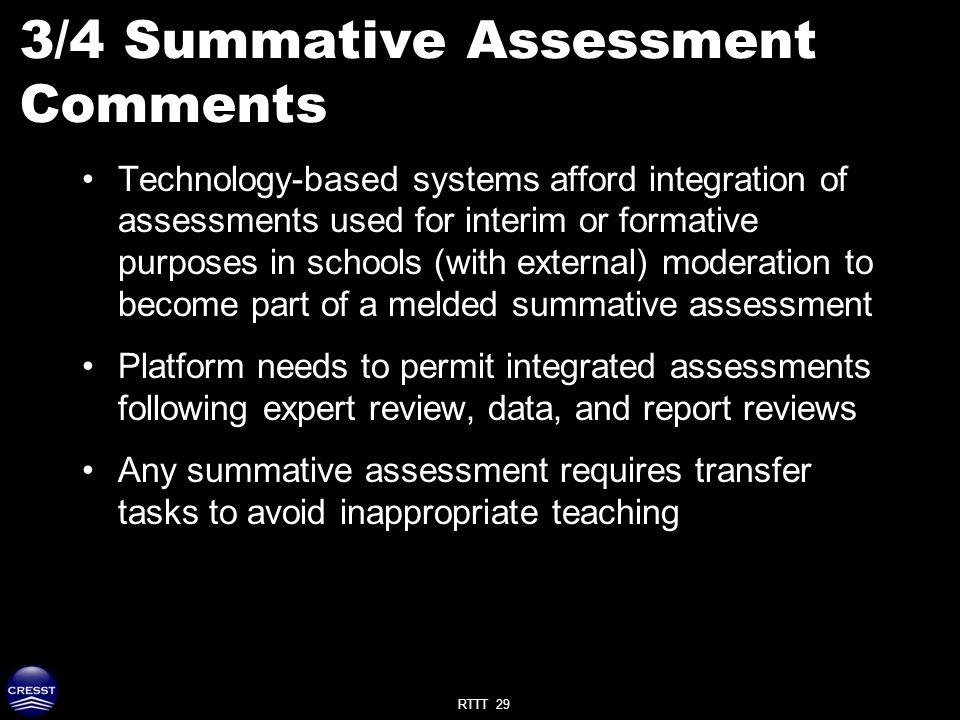 RTTT 29 3/4 Summative Assessment Comments Technology-based systems afford integration of assessments used for interim or formative purposes in schools (with external) moderation to become part of a melded summative assessment Platform needs to permit integrated assessments following expert review, data, and report reviews Any summative assessment requires transfer tasks to avoid inappropriate teaching