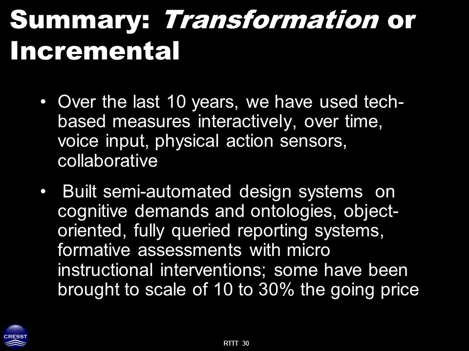 RTTT 30 Summary: Transformation or Incremental Over the last 10 years, we have used tech- based measures interactively, over time, voice input, physical action sensors, collaborative Built semi-automated design systems on cognitive demands and ontologies, object- oriented, fully queried reporting systems, formative assessments with micro instructional interventions; some have been brought to scale of 10 to 30% the going price