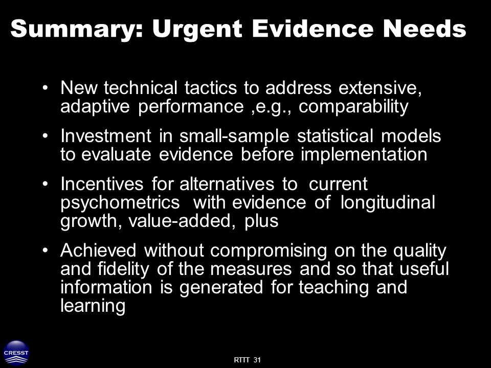 RTTT 31 Summary: Urgent Evidence Needs New technical tactics to address extensive, adaptive performance,e.g., comparability Investment in small-sample statistical models to evaluate evidence before implementation Incentives for alternatives to current psychometrics with evidence of longitudinal growth, value-added, plus Achieved without compromising on the quality and fidelity of the measures and so that useful information is generated for teaching and learning