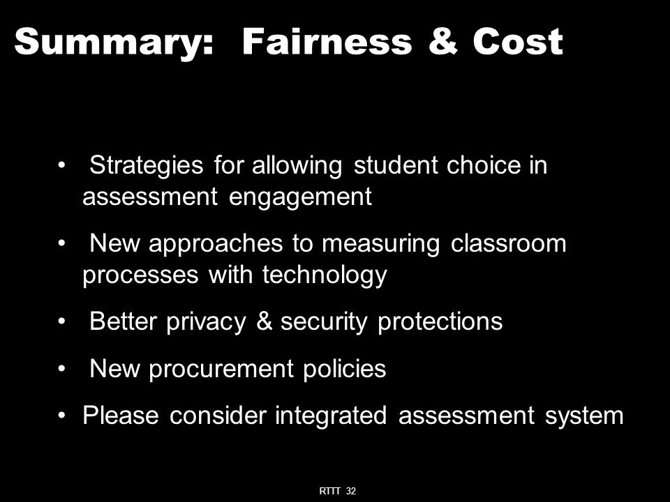 RTTT 32 Summary: Fairness & Cost Strategies for allowing student choice in assessment engagement New approaches to measuring classroom processes with technology Better privacy & security protections New procurement policies Please consider integrated assessment system