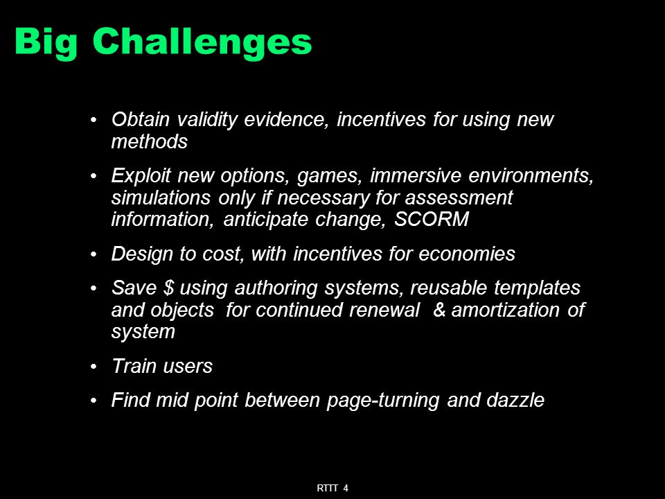 RTTT 4 Big Challenges Obtain validity evidence, incentives for using new methods Exploit new options, games, immersive environments, simulations only if necessary for assessment information, anticipate change, SCORM Design to cost, with incentives for economies Save $ using authoring systems, reusable templates and objects for continued renewal & amortization of system Train users Find mid point between page-turning and dazzle