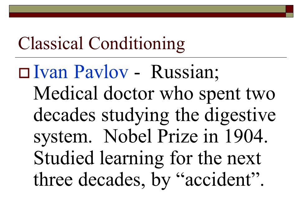 Classical Conditioning  Ivan Pavlov - Russian; Medical doctor who spent two decades studying the digestive system.