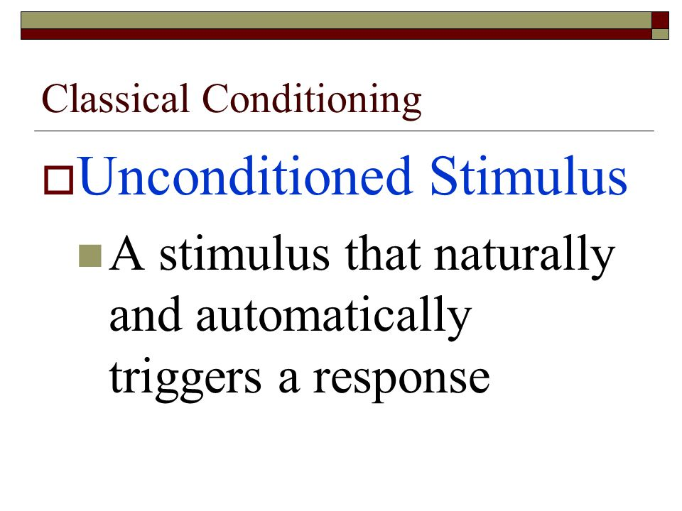 Classical Conditioning  Unconditioned Stimulus A stimulus that naturally and automatically triggers a response