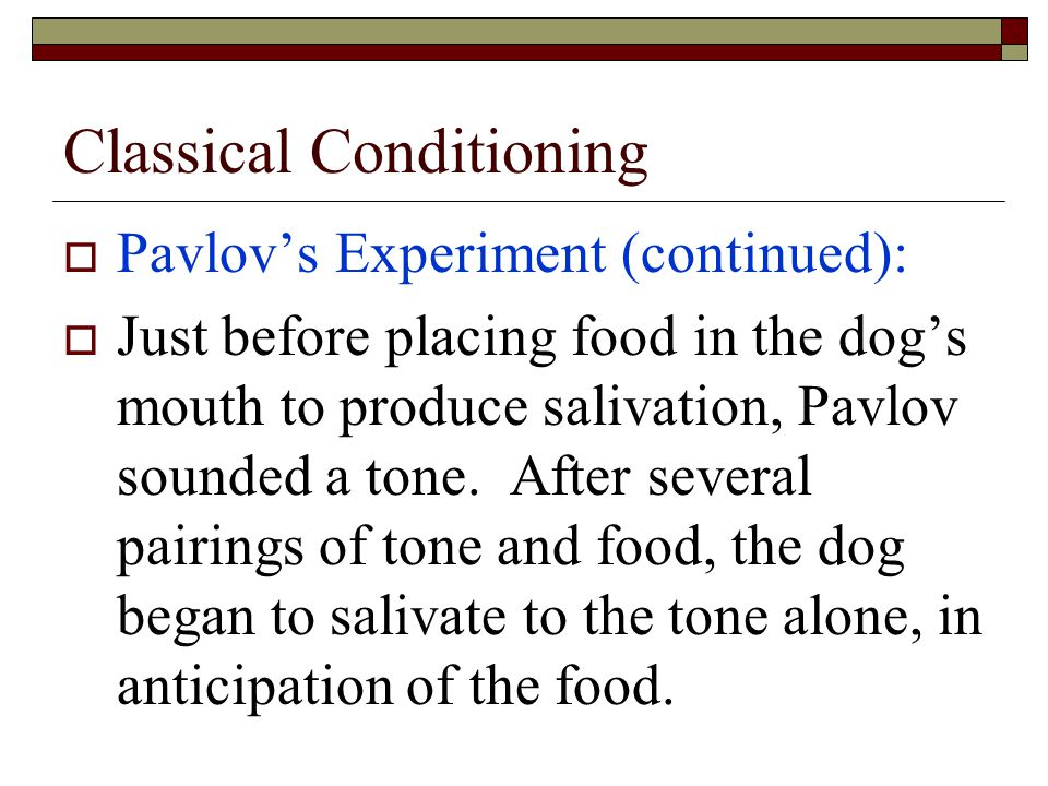 Classical Conditioning  Pavlov's Experiment (continued):  Just before placing food in the dog's mouth to produce salivation, Pavlov sounded a tone.