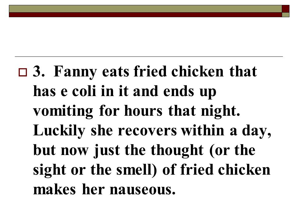 3. Fanny eats fried chicken that has e coli in it and ends up vomiting for hours that night.