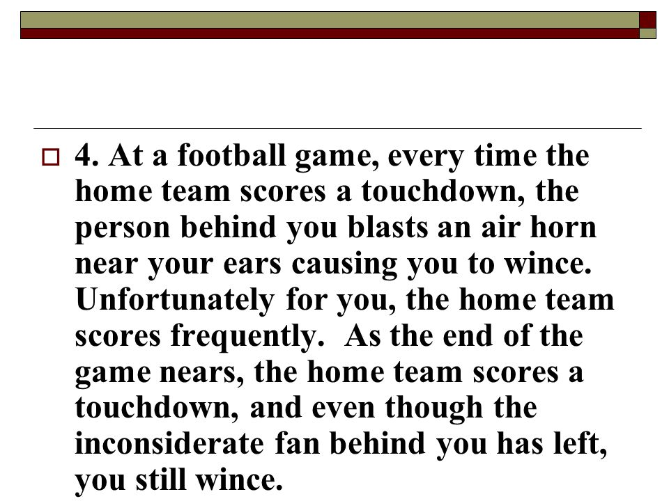  4. At a football game, every time the home team scores a touchdown, the person behind you blasts an air horn near your ears causing you to wince. Un