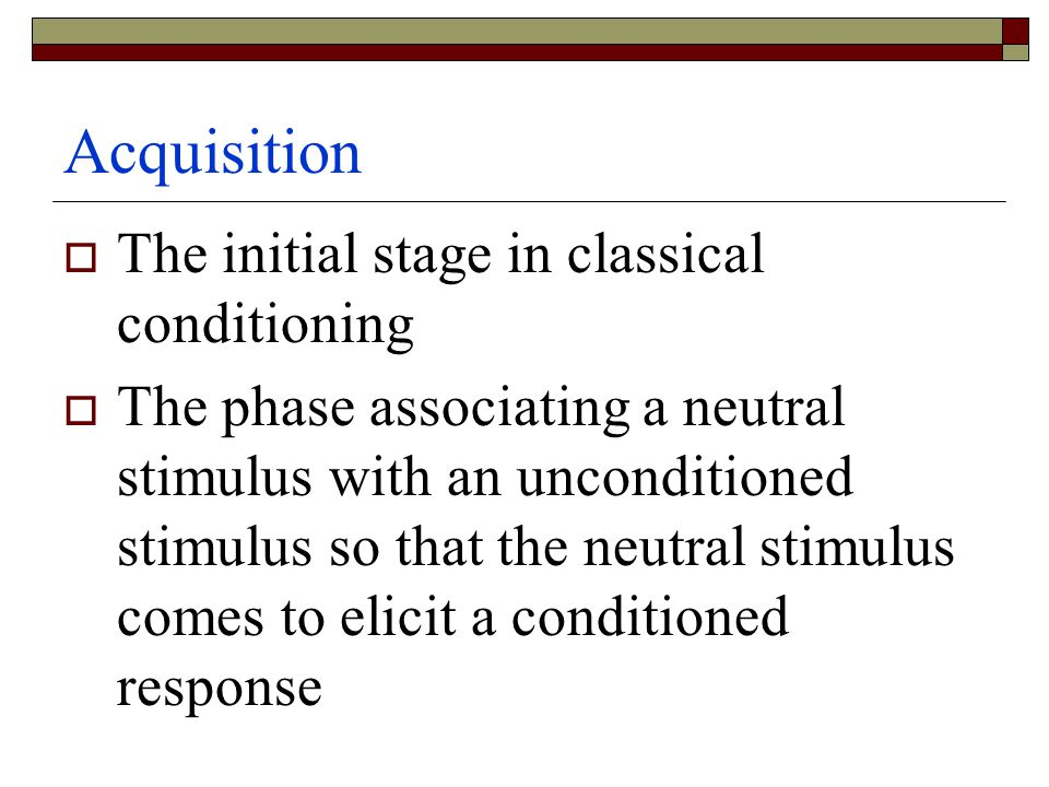 Acquisition  The initial stage in classical conditioning  The phase associating a neutral stimulus with an unconditioned stimulus so that the neutral stimulus comes to elicit a conditioned response