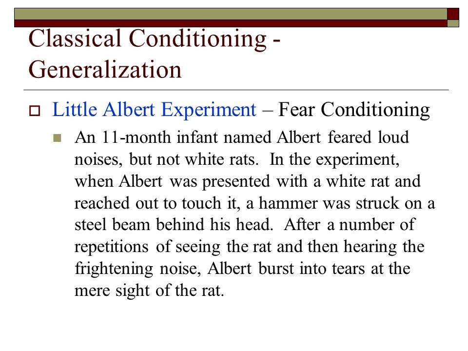 Classical Conditioning - Generalization  Little Albert Experiment – Fear Conditioning An 11-month infant named Albert feared loud noises, but not white rats.