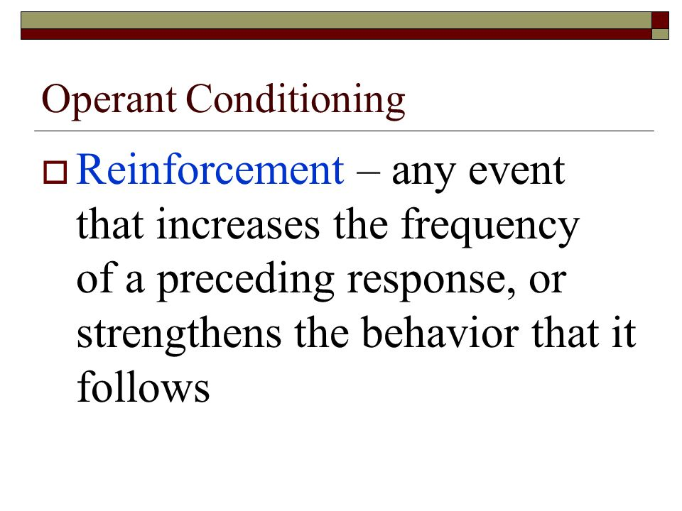 Operant Conditioning  Reinforcement – any event that increases the frequency of a preceding response, or strengthens the behavior that it follows