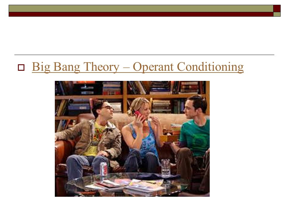 Big Bang Theory – Operant Conditioning Big Bang Theory – Operant Conditioning