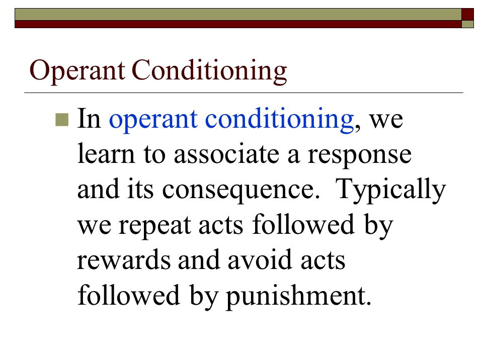 Operant Conditioning In operant conditioning, we learn to associate a response and its consequence.