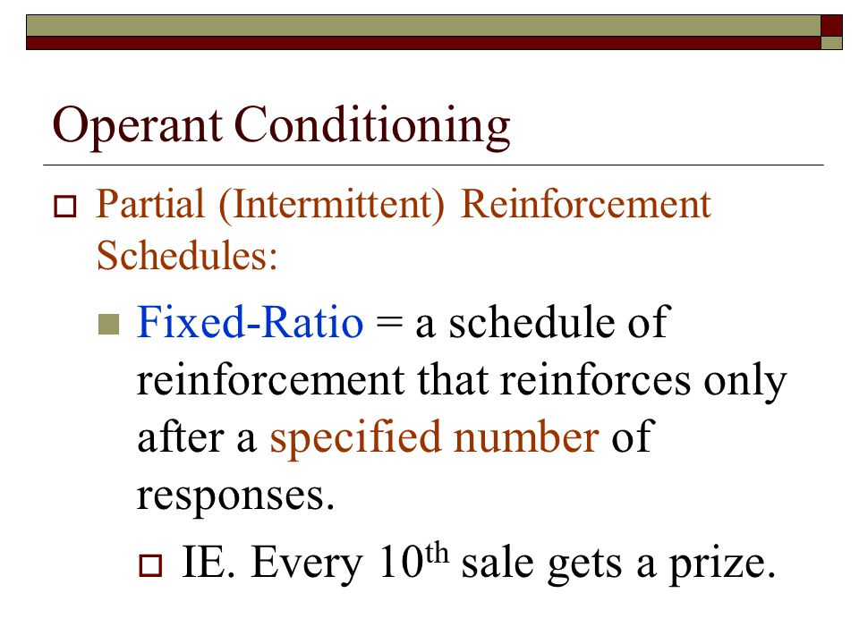 Operant Conditioning  Partial (Intermittent) Reinforcement Schedules: Fixed-Ratio = a schedule of reinforcement that reinforces only after a specified number of responses.