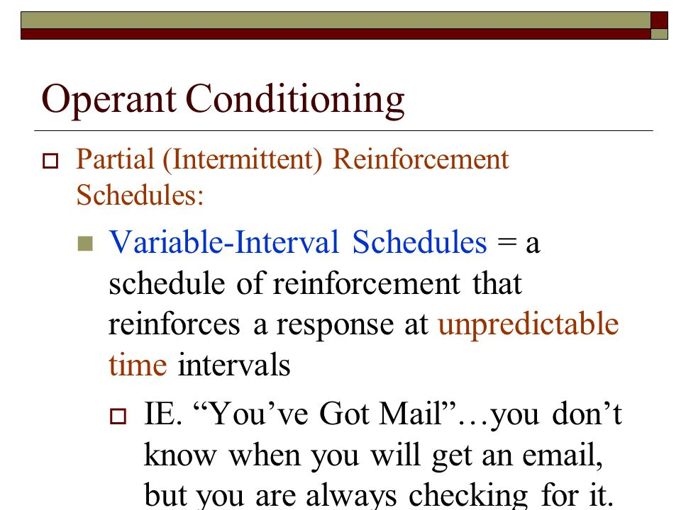 Operant Conditioning  Partial (Intermittent) Reinforcement Schedules: Variable-Interval Schedules = a schedule of reinforcement that reinforces a response at unpredictable time intervals  IE.